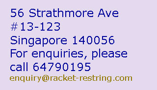 Stringing:Badminton from $13,Tennis from $13,Squash from $13. 2 hours to string one racket. Shop nearby while waiting - Address & Contact number. Tennis Restring Singapore, Tennis Stringing Singapore, Badminton Stringing Singapore, Badminton String Singapore, Tennis Stringing, Tennis Restringing, Badminton Restringing, Tennis Restring, Tennis Stringer, Tennis Restringer, Badminton Restring, Badminton Stringing, Badminton Stringer, Badminton Restringer, Tennis String Singapore, Tennis Restringing Singapore, Badminton Restring Singapore, badminton restringing singapore,  Tennis Stringer Singapore, Badminton Stringer Singapore, Tennis String, Squash String, Squash Restringing, Squash Restring, Squash Stringing, Squash Stringer, Squash Restringer, Squash String Singapore, Squash Restringing Singapore, Squash Restring Singapore,  Replace Tennis String, Change Tennis String, Replace Badminton String, Change Badminton String, Replace Squash String, Tennis String Replacement, Change Squash String, squash stringer singapore, tennis string break singapore, badminton string break singapore, squash string break singapore, Tennis String Repair, Squash String Repair, Badminton String Repair, tennis string damaged singapore, badminton string damaged singapore, squash string damaged singapore, tennis string loose, badminton string loose, squash string loose, loose tennis string, loose tennis string, loose badminton string, loose squash string, low tennis string tension, low badminton string tension, low squash string tension, tennis string tension, badminton string tension, squash string tension, tennis racket grip, badminton racket grip, squash racket grip, tennis balls, badminton shuttlecock, squash balls, badminton, tennis, squash, badminton shop, tennis shop, squash shop, badminton pro shop, tennis pro shop, squash pro shop, badminton store, tennis store, squash store, badminton supply, tennis supply, squash supply, badminton retail, tennis retail, squash retail, badminton shopping, tennis shopping, squash shopping, badminton website, tennis website, squash website, badminton court, tennis court, squash court, badminton net, tennis net, badminton booking, tennis booking, squash booking, badminton coach, tennis coach, squash coach, badminton advice, tennis advice, squash advice, badminton tournament, tennis tournament, squash tournament, badminton competition, tennis competiton, squash competition, badminton player, tennis player, squash player, play badminton, play tennis, play squash, badminton sports, tennis sports, squash sports, badminton racket, tennis racket, squash racket, Yonex Singapore, Tennis Singapore, Badminton Singapore, Squash Singapore, Babolat Singapore, Luxilon Singapore, Head Singapore, Singapore